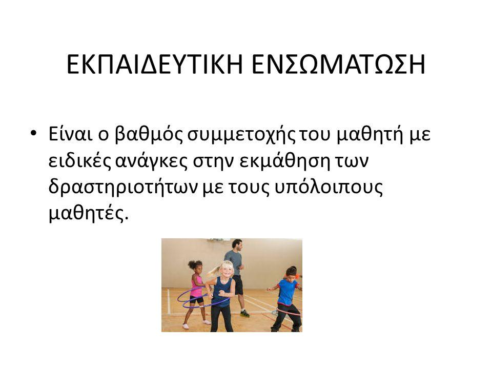 ΕΚΠΑΙΔΕΥΤΙΚΗ ΕΝΣΩΜΑΤΩΣΗ Είναι ο βαθμός συμμετοχής του μαθητή με ειδικές ανάγκες στην εκμάθηση των δραστηριοτήτων με τους υπόλοιπους μαθητές.