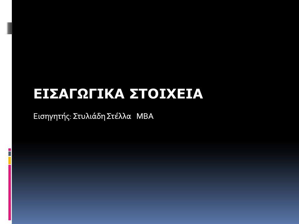 ΕΙΣΑΓΩΓΙΚΑ ΣΤΟΙΧΕΙΑ Εισηγητής: Στυλιάδη Στέλλα ΜΒΑ