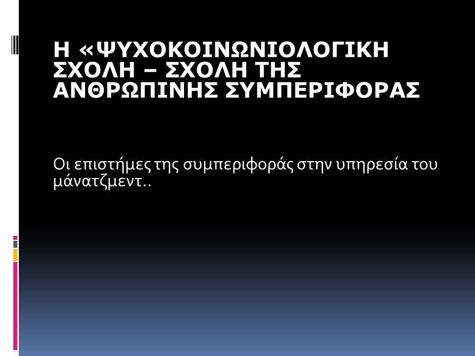 Η «ΨΥΧΟΚΟΙΝΩΝΙΟΛΟΓΙΚΗ ΣΧΟΛΗ – ΣΧΟΛΗ ΤΗΣ ΑΝΘΡΩΠΙΝΗΣ ΣΥΜΠΕΡΙΦΟΡΑΣ Οι επιστήμες της συμπεριφοράς στην υπηρεσία του μάνατζμεντ..