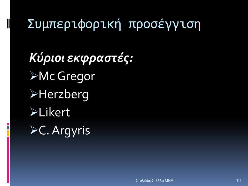 Συμπεριφορική προσέγγιση Κύριοι εκφραστές:  Mc Gregor  Herzberg  Likert  C. Argyris Στυλιάδη Στέλλα ΜΒΑ 18
