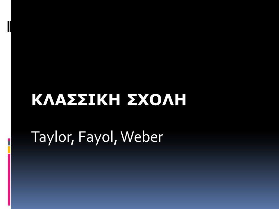ΚΛΑΣΣΙΚΗ ΣΧΟΛΗ Taylor, Fayol, Weber