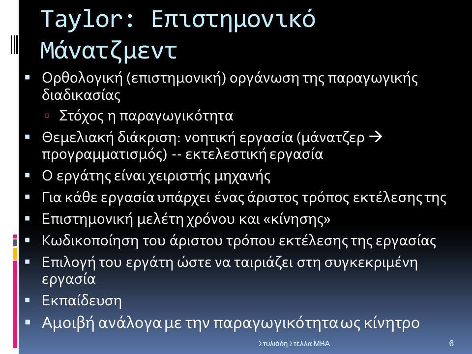 Taylor: Επιστημονικό Μάνατζμεντ  Ορθολογική (επιστημονική) οργάνωση της παραγωγικής διαδικασίας  Στόχος η παραγωγικότητα  Θεμελιακή διάκριση: νοητική εργασία (μάνατζερ  προγραμματισμός) -- εκτελεστική εργασία  Ο εργάτης είναι χειριστής μηχανής  Για κάθε εργασία υπάρχει ένας άριστος τρόπος εκτέλεσης της  Επιστημονική μελέτη χρόνου και «κίνησης»  Κωδικοποίηση του άριστου τρόπου εκτέλεσης της εργασίας  Επιλογή του εργάτη ώστε να ταιριάζει στη συγκεκριμένη εργασία  Εκπαίδευση  Αμοιβή ανάλογα με την παραγωγικότητα ως κίνητρο Στυλιάδη Στέλλα ΜΒΑ 6