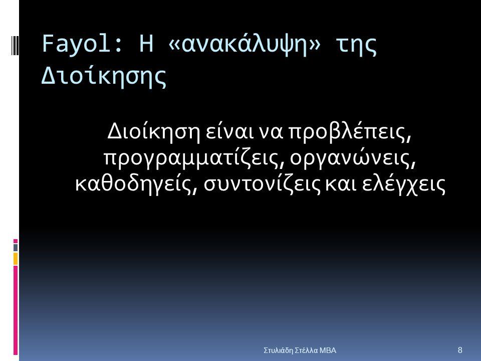Fayol: Η «ανακάλυψη» της Διοίκησης Διοίκηση είναι να προβλέπεις, προγραμματίζεις, οργανώνεις, καθοδηγείς, συντονίζεις και ελέγχεις Στυλιάδη Στέλλα ΜΒΑ