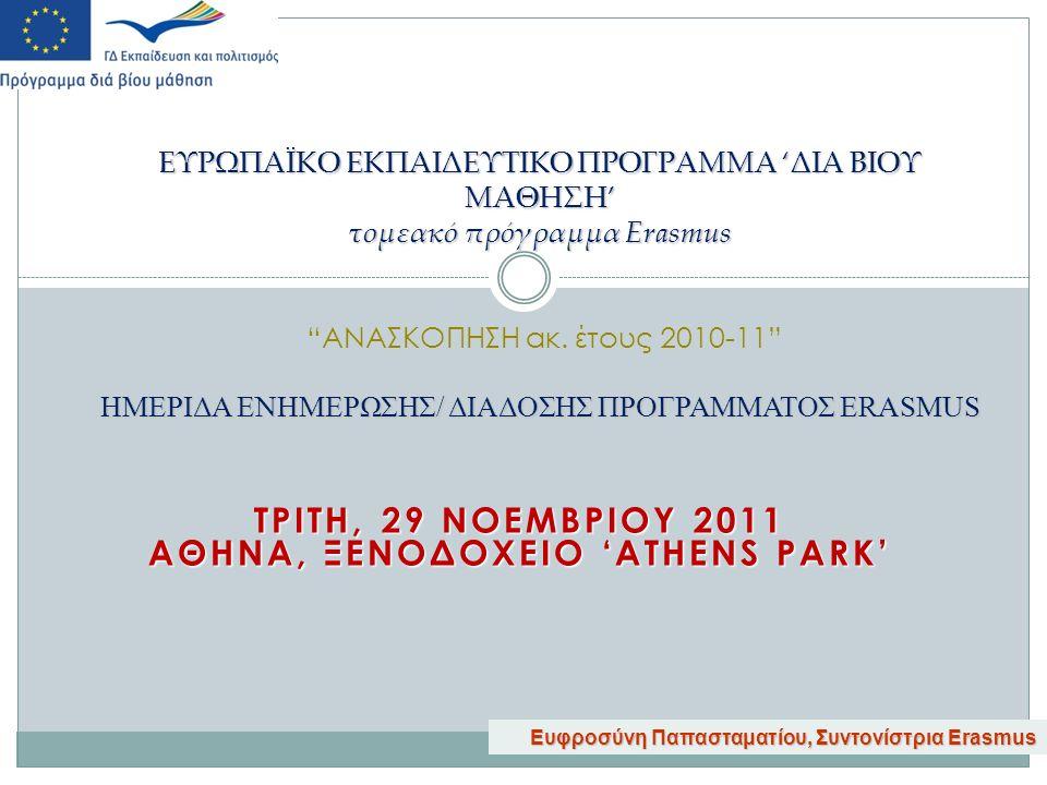 ΤΡΙΤΗ, 29 ΝΟΕΜΒΡΙΟΥ 2011 ΑΘΗΝΑ, ΞΕΝΟΔΟΧΕΙΟ 'ATHENS PARK' ΕΥΡΩΠΑΪΚΟ ΕΚΠΑΙΔΕΥΤΙΚΟ ΠΡΟΓΡΑΜΜΑ 'ΔΙΑ ΒΙΟΥ ΜΑΘΗΣΗ' τομεακό πρόγραμμα Erasmus ΗΜΕΡΙΔΑ ΕΝΗΜΕΡΩΣΗΣ/ ΔΙΑΔΟΣΗΣ ΠΡΟΓΡΑΜΜΑΤΟΣ ERASMUS ΕΥΡΩΠΑΪΚΟ ΕΚΠΑΙΔΕΥΤΙΚΟ ΠΡΟΓΡΑΜΜΑ 'ΔΙΑ ΒΙΟΥ ΜΑΘΗΣΗ' τομεακό πρόγραμμα Erasmus ΑΝΑΣΚΟΠΗΣΗ ακ.