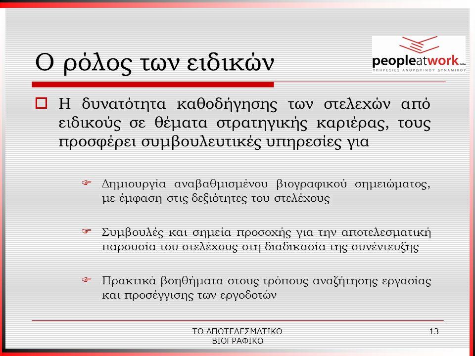 ΤΟ ΑΠΟΤΕΛΕΣΜΑΤΙΚΟ ΒΙΟΓΡΑΦΙΚΟ 13  Η δυνατότητα καθοδήγησης των στελεχών από ειδικούς σε θέματα στρατηγικής καριέρας, τους προσφέρει συμβουλευτικές υπηρεσίες για  Δημιουργία αναβαθμισμένου βιογραφικού σημειώματος, με έμφαση στις δεξιότητες του στελέχους  Συμβουλές και σημεία προσοχής για την αποτελεσματική παρουσία του στελέχους στη διαδικασία της συνέντευξης  Πρακτικά βοηθήματα στους τρόπους αναζήτησης εργασίας και προσέγγισης των εργοδοτών Ο ρόλος των ειδικών