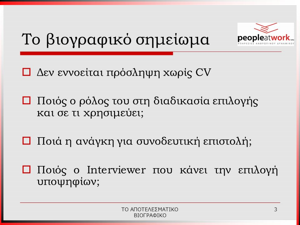 ΤΟ ΑΠΟΤΕΛΕΣΜΑΤΙΚΟ ΒΙΟΓΡΑΦΙΚΟ 3 Το βιογραφικό σημείωμα  Δεν εννοείται πρόσληψη χωρίς CV  Ποιός ο ρόλος του στη διαδικασία επιλογής και σε τι χρησιμεύει;  Ποιά η ανάγκη για συνοδευτική επιστολή;  Ποιός ο Interviewer που κάνει την επιλογή υποψηφίων;
