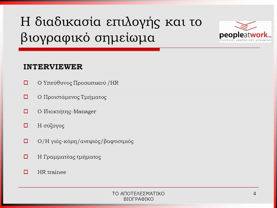 ΤΟ ΑΠΟΤΕΛΕΣΜΑΤΙΚΟ ΒΙΟΓΡΑΦΙΚΟ 5 Η Αναζήτηση Εργασίας Παράγοντες Επιτυχίας  Γνώση της κατάστασης και των συνθηκών στην Αγορά Εργασίας ( ετοιμοπόλεμα στελέχη, μεγάλη εξειδίκευση, γρήγορη προσαρμογή, μηδενική εκπαίδευση, διαπραγμάτευση και πίεση για χαμηλότερους σταθερούς μισθούς )  Επαγγελματική Αυτογνωσία  Αξιοποίηση όλων των τρόπων αναζήτησης Εργασίας ( μεθόδευση )  Η Δυναμική και ο τρόπος Επικοινωνίας κάθε στελέχους
