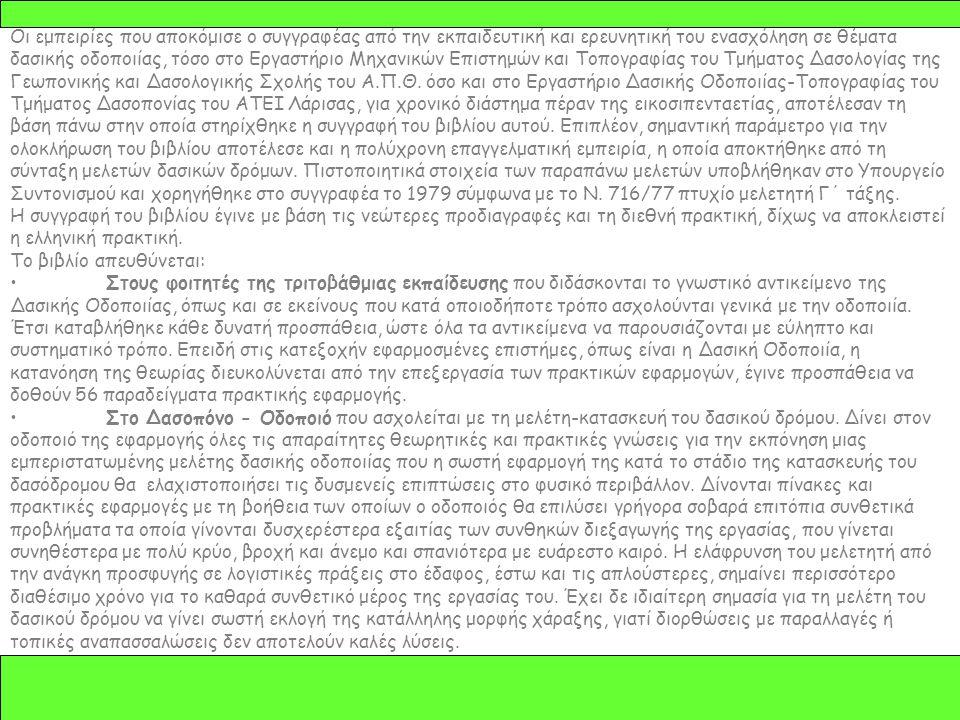 Οι εμπειρίες που αποκόμισε ο συγγραφέας από την εκπαιδευτική και ερευνητική του ενασχόληση σε θέματα δασικής οδοποιίας, τόσο στο Εργαστήριο Μηχανικών Επιστημών και Τοπογραφίας του Τμήματος Δασολογίας της Γεωπονικής και Δασολογικής Σχολής του Α.Π.Θ.