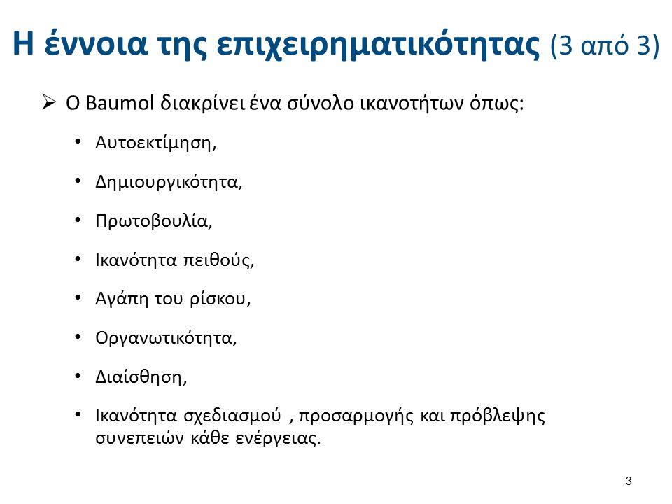 Η έννοια της επιχειρηματικότητας (3 από 3)  Ο Baumol διακρίνει ένα σύνολο ικανοτήτων όπως: Αυτοεκτίμηση, Δημιουργικότητα, Πρωτοβουλία, Ικανότητα πειθ