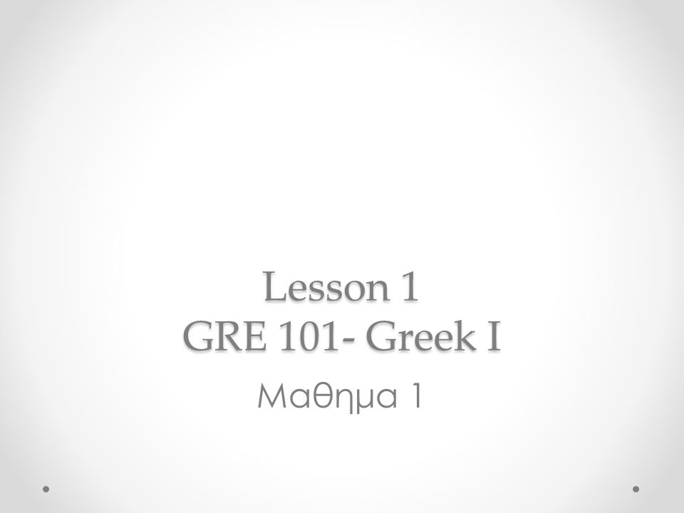 Lesson 1 GRE 101- Greek I Μαθημα 1
