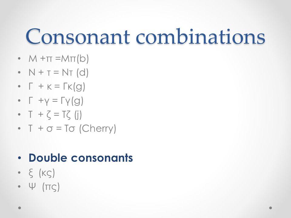 Consonant combinations Μ +π =Μπ(b) Ν + τ = Ντ (d) Γ + κ = Γκ(g) Γ +γ = Γγ(g) Τ + ζ = Τζ (j) Τ + σ = Τσ (Cherry) Double consonants ξ (κς) Ψ (πς)