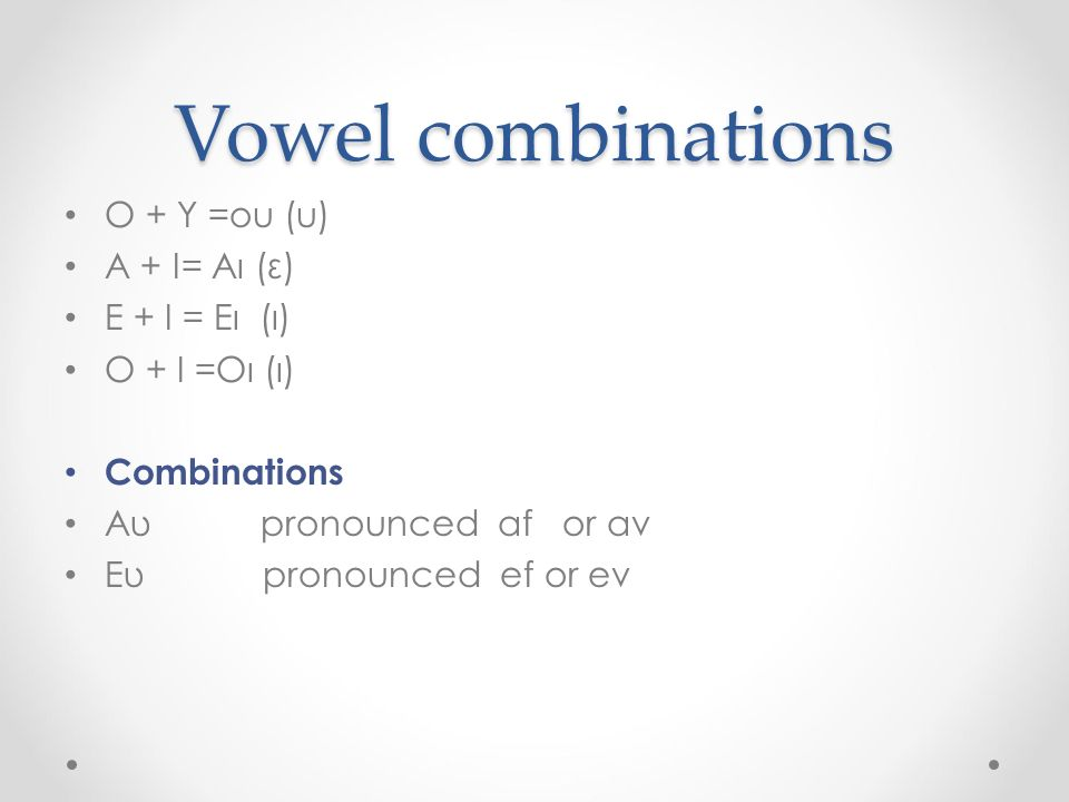 Vowel combinations O + Y =ou (u) A + I= Aι (ε) Ε + Ι = Ει (ι) Ο + Ι =Οι (ι) Combinations Aυ pronounced af or av Eυ pronounced ef or ev