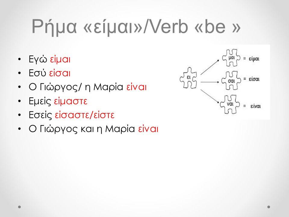 Ρήμα «είμαι»/Verb «be » Εγώ είμαι Εσύ είσαι Ο Γιώργος/ η Μαρία είναι Εμείς είμαστε Εσείς είσαστε/είστε Ο Γιώργος και η Μαρία είναι