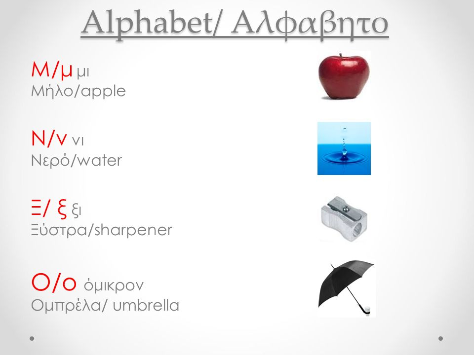Alphabet/ Aλφαβητο Μ/μ μι Μήλο/apple Ν/ν νι Νερό/water Ξ/ ξ ξι Ξύστρα/sharpener O/o όμικρον Ομπρέλα/ umbrella