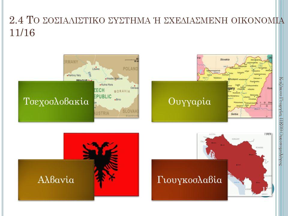 2.4 Τ Ο ΣΟΣΙΑΛΙΣΤΙΚΟ ΣΥΣΤΗΜΑ Ή ΣΧΕΔΙΑΣΜΕΝΗ ΟΙΚΟΝΟΜΙΑ 11/16 ΤσεχοσλοβακίαΟυγγαρία ΑλβανίαΓιουγκοσλαβία Καζάκου Γεωργία, ΠΕ09 Οικονομολόγος 13
