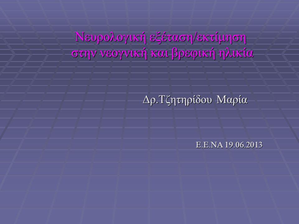 Νευρολογική εξέταση/εκτίμηση στην νεογνική και βρεφική ηλικία στην νεογνική και βρεφική ηλικία Δρ.Τζητηρίδου Μαρία Δρ.Τζητηρίδου Μαρία Ε.Ε.ΝΑ 19.06.2013 Ε.Ε.ΝΑ 19.06.2013