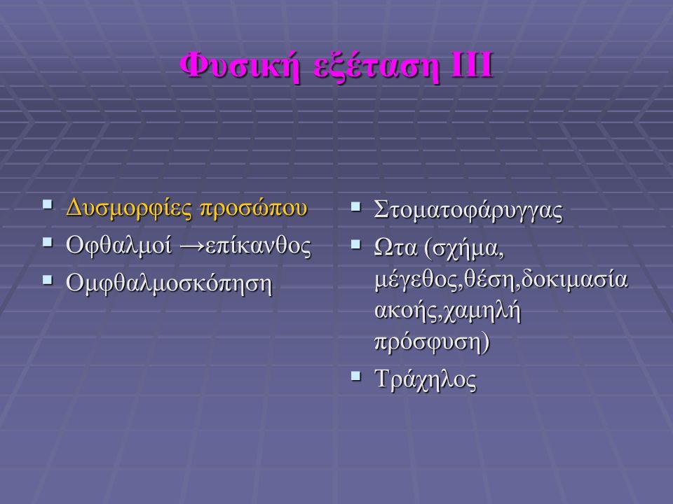 Φυσική εξέταση ΙΙΙ  Δυσμορφίες προσώπου  Οφθαλμοί →επίκανθος  Ομφθαλμοσκόπηση  Στοματοφάρυγγας  Ωτα (σχήμα, μέγεθος,θέση,δοκιμασία ακοής,χαμηλή πρόσφυση)  Τράχηλος