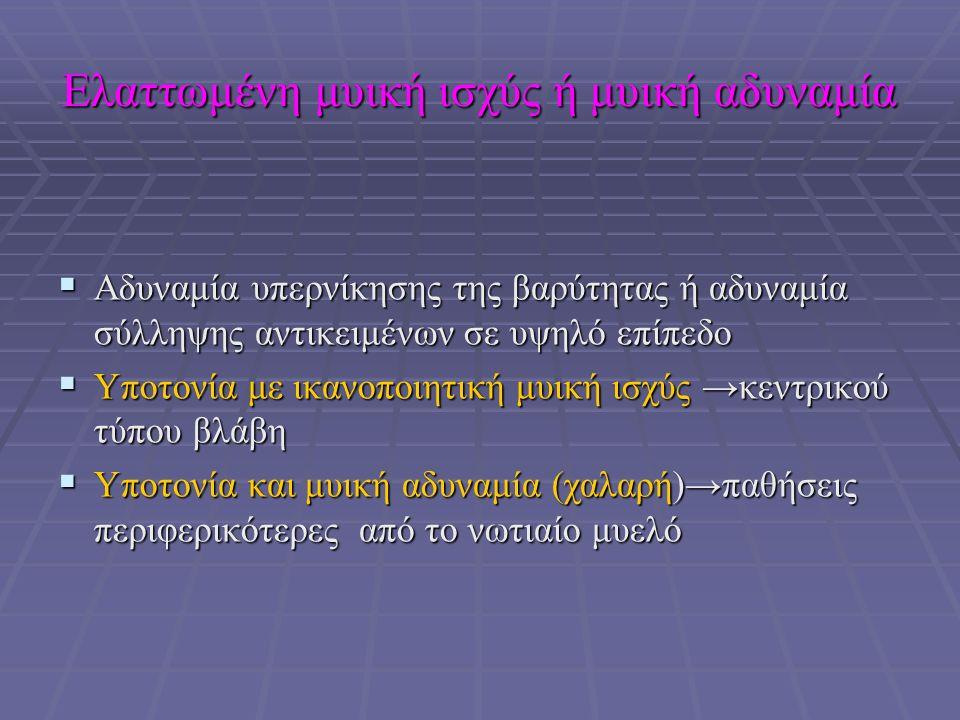 Ελαττωμένη μυική ισχύς ή μυική αδυναμία  Αδυναμία υπερνίκησης της βαρύτητας ή αδυναμία σύλληψης αντικειμένων σε υψηλό επίπεδο  Υποτονία με ικανοποιητική μυική ισχύς →κεντρικού τύπου βλάβη  Υποτονία και μυική αδυναμία (χαλαρή)→παθήσεις περιφερικότερες από το νωτιαίο μυελό