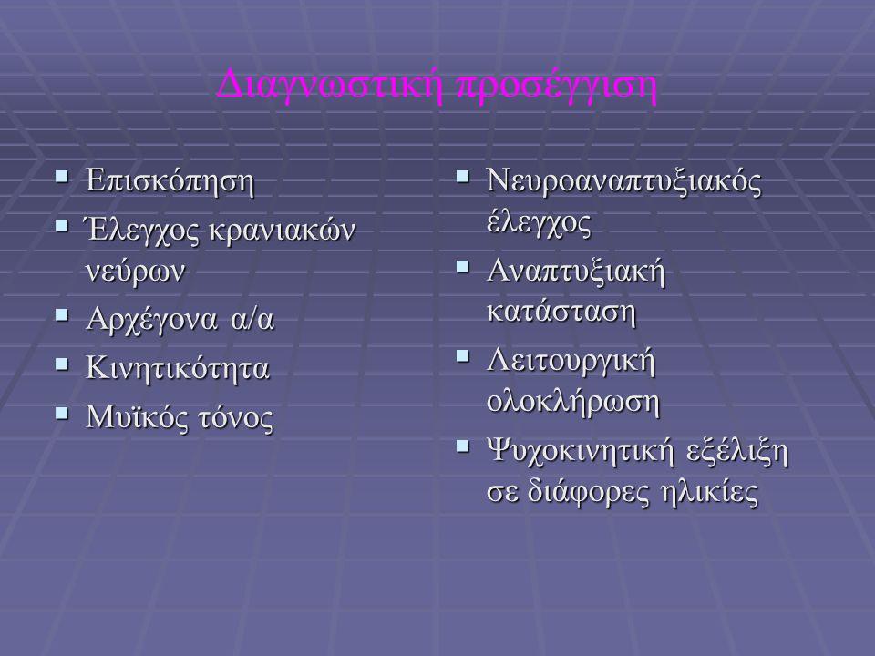 Βασική νευρολογική εξέταση  Ευερεθιστότητα, βυθιότητα  Μυικός τόνος (υπερτονία, υποτονία, φυσιολογικός)  Μυική ισχύς  Αντανακλαστικά (αρχέγονα, τενόντια)  Κρανιακά νεύρα  Εξέταση επιπολής και εν τω βάθει αισθητικότητας