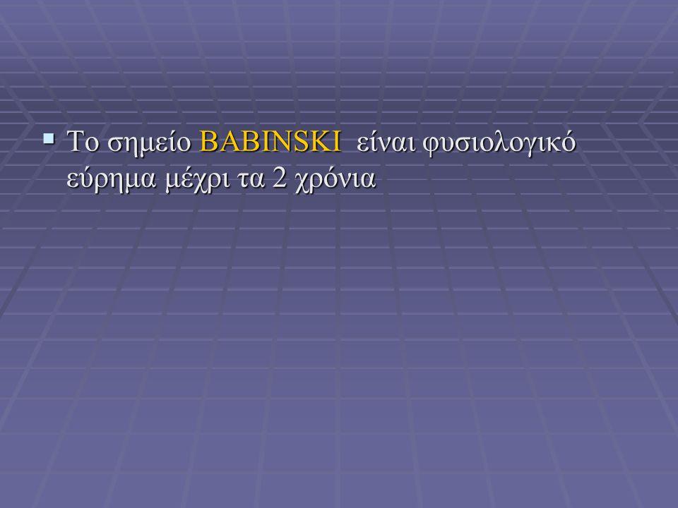  Το σημείο BABINSKI είναι φυσιολογικό εύρημα μέχρι τα 2 χρόνια