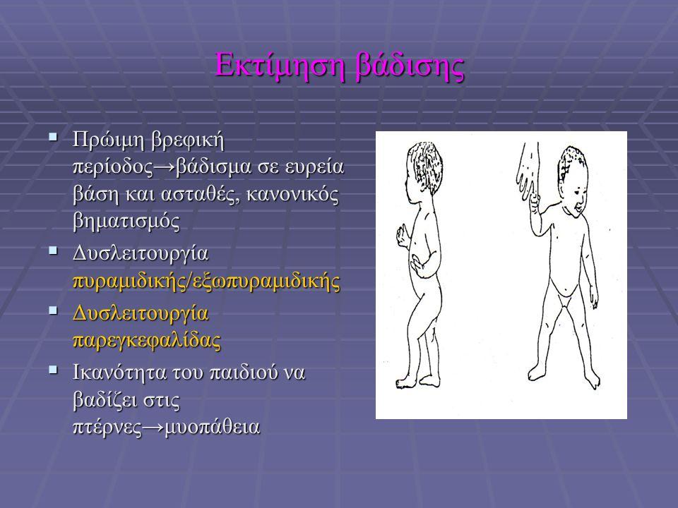 Εκτίμηση βάδισης  Πρώιμη βρεφική περίοδος→βάδισμα σε ευρεία βάση και ασταθές, κανονικός βηματισμός  Δυσλειτουργία πυραμιδικής/εξωπυραμιδικής  Δυσλειτουργία παρεγκεφαλίδας  Ικανότητα του παιδιού να βαδίζει στις πτέρνες→μυοπάθεια