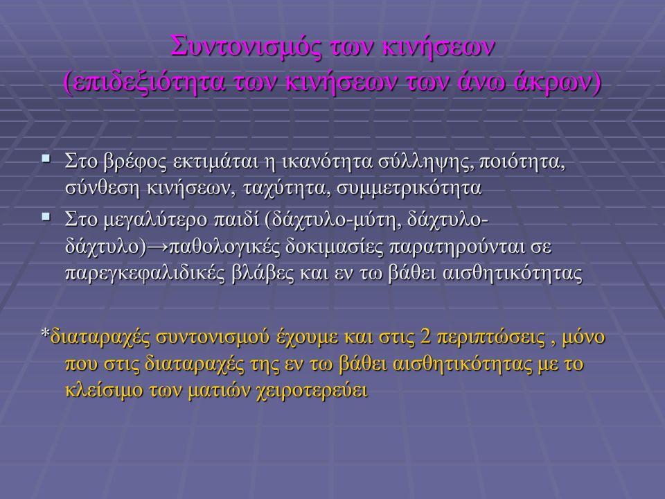 Συντονισμός των κινήσεων (επιδεξιότητα των κινήσεων των άνω άκρων)  Στο βρέφος εκτιμάται η ικανότητα σύλληψης, ποιότητα, σύνθεση κινήσεων, ταχύτητα, συμμετρικότητα  Στο μεγαλύτερο παιδί (δάχτυλο-μύτη, δάχτυλο- δάχτυλο)→παθολογικές δοκιμασίες παρατηρούνται σε παρεγκεφαλιδικές βλάβες και εν τω βάθει αισθητικότητας *διαταραχές συντονισμού έχουμε και στις 2 περιπτώσεις, μόνο που στις διαταραχές της εν τω βάθει αισθητικότητας με το κλείσιμο των ματιών χειροτερεύει