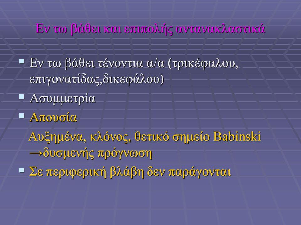 Εν τω βάθει και επιπολής αντανακλαστικά  Εν τω βάθει τένοντια α/α (τρικέφαλου, επιγονατίδας,δικεφάλου)  Ασυμμετρία  Απουσία Αυξημένα, κλόνος, θετικό σημείο Babinski →δυσμενής πρόγνωση Αυξημένα, κλόνος, θετικό σημείο Babinski →δυσμενής πρόγνωση  Σε περιφερική βλάβη δεν παράγονται