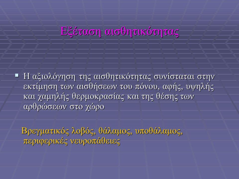Εξέταση αισθητικότητας  Η αξιολόγηση της αισθητικότητας συνίσταται στην εκτίμηση των αισθήσεων του πόνου, αφής, υψηλής και χαμηλής θερμοκρασίας και της θέσης των αρθρώσεων στο χώρο Βρεγματικός λοβός, θάλαμος, υποθάλαμος, περιφερικές νευροπάθειες Βρεγματικός λοβός, θάλαμος, υποθάλαμος, περιφερικές νευροπάθειες