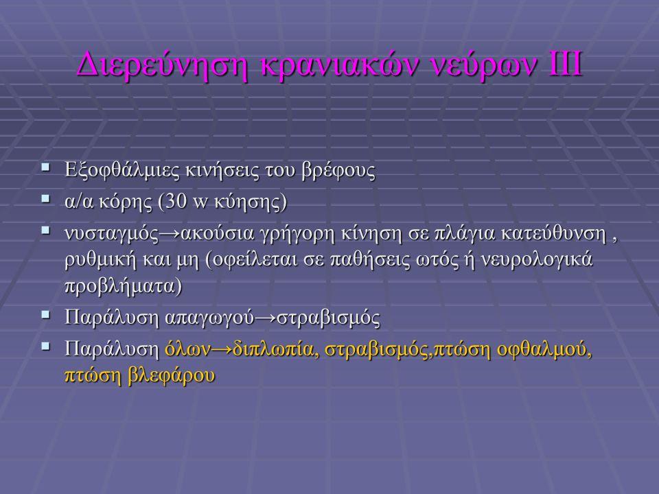 Διερεύνηση κρανιακών νεύρων ΙΙΙ  Εξοφθάλμιες κινήσεις του βρέφους  α/α κόρης (30 w κύησης)  νυσταγμός→ακούσια γρήγορη κίνηση σε πλάγια κατεύθυνση, ρυθμική και μη (οφείλεται σε παθήσεις ωτός ή νευρολογικά προβλήματα)  Παράλυση απαγωγού→στραβισμός  Παράλυση όλων→διπλωπία, στραβισμός,πτώση οφθαλμού, πτώση βλεφάρου