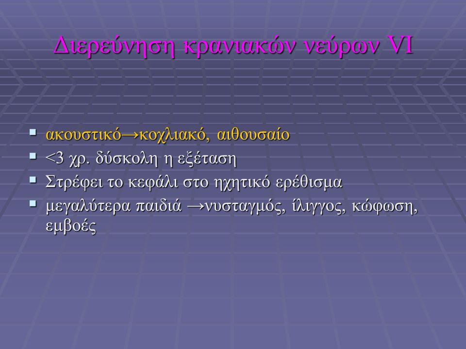 Διερεύνηση κρανιακών νεύρων VΙ  ακουστικό→κοχλιακό, αιθουσαίο  <3 χρ.