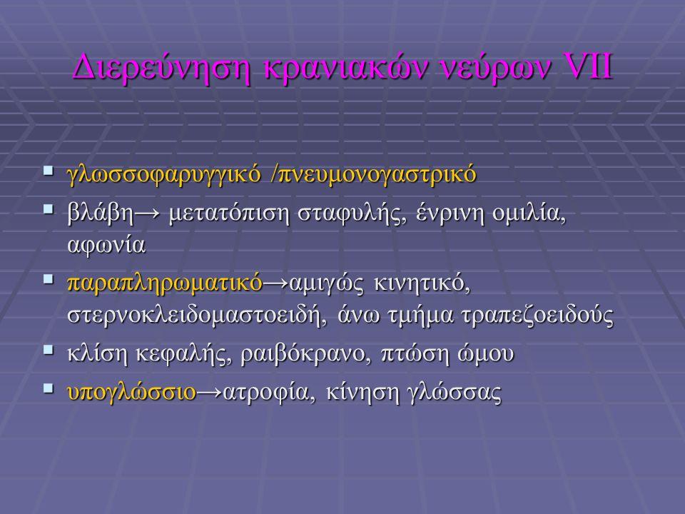 Διερεύνηση κρανιακών νεύρων VΙΙ  γλωσσοφαρυγγικό /πνευμονογαστρικό  βλάβη→ μετατόπιση σταφυλής, ένρινη ομιλία, αφωνία  παραπληρωματικό→αμιγώς κινητικό, στερνοκλειδομαστοειδή, άνω τμήμα τραπεζοειδούς  κλίση κεφαλής, ραιβόκρανο, πτώση ώμου  υπογλώσσιο→ατροφία, κίνηση γλώσσας