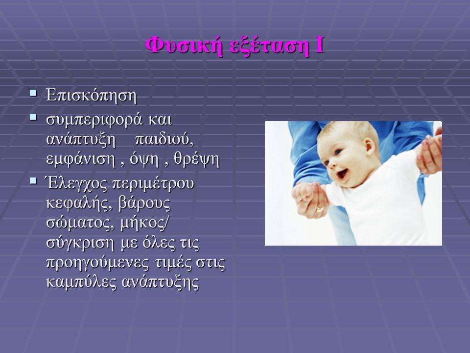 Φυσική εξέταση Ι  Επισκόπηση  συμπεριφορά και ανάπτυξη παιδιού, εμφάνιση, όψη, θρέψη  Έλεγχος περιμέτρου κεφαλής, βάρους σώματος, μήκος/ σύγκριση με όλες τις προηγούμενες τιμές στις καμπύλες ανάπτυξης
