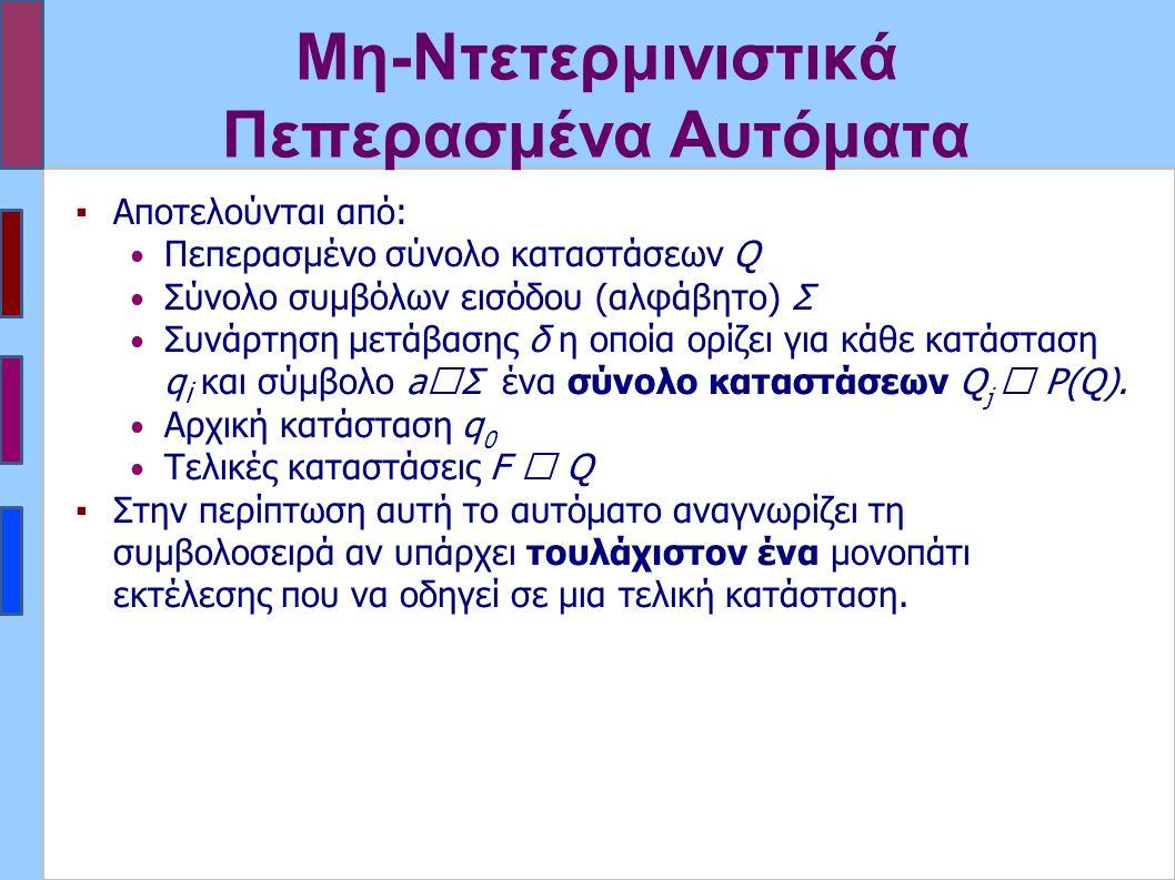 Μη-Ντετερμινιστικά Πεπερασμένα Αυτόματα ▪Αποτελούνται από: Πεπερασμένο σύνολο καταστάσεων Q Σύνολο συμβόλων εισόδου (αλφάβητο) Σ Συνάρτηση μετάβασης δ