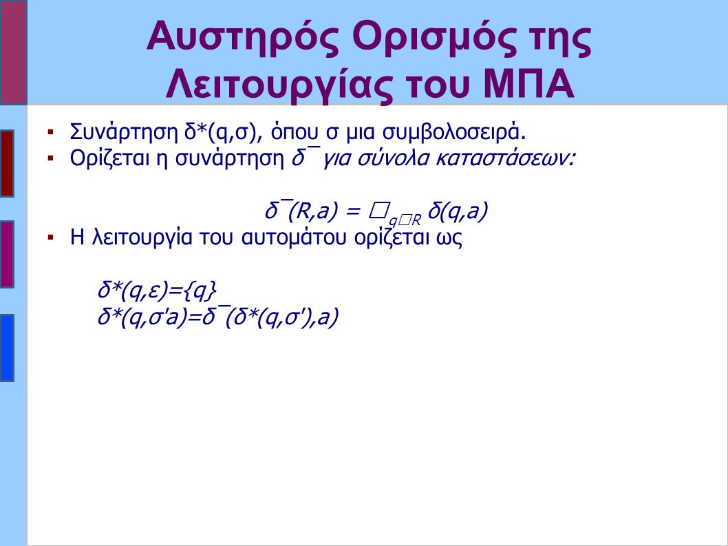 Αυστηρός Ορισμός της Λειτουργίας του ΜΠΑ ▪Συνάρτηση δ*(q,σ), όπου σ μια συμβολοσειρά. ▪Ορίζεται η συνάρτηση δ‾ για σύνολα καταστάσεων: δ‾(R,a) =  q 
