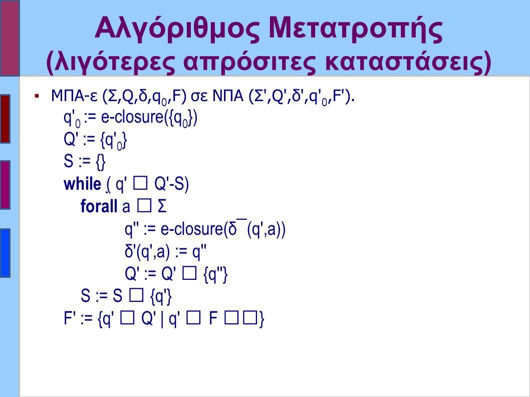Αλγόριθμος Μετατροπής (λιγότερες απρόσιτες καταστάσεις) ▪ΜΠΑ-ε (Σ,Q,δ,q 0,F) σε ΝΠΑ (Σ',Q',δ',q' 0,F'). q' 0 := e-closure({q 0 }) Q' := {q' 0 } S := {