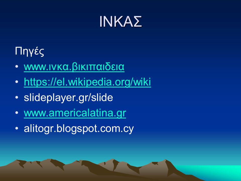 ΙΝΚΑΣ Πηγές www.ινκα.βικιπαιδειαwww.ινκα.βικιπαιδεια https://el.wikipedia.org/wiki slideplayer.gr/slide www.americalatina.gr alitogr.blogspot.com.cy