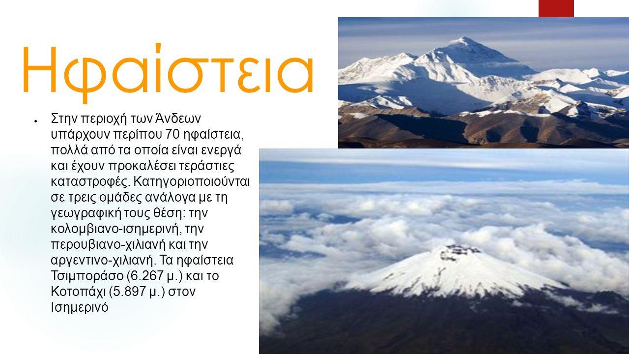 Ηφαίστεια ● Στην περιοχή των Άνδεων υπάρχουν περίπου 70 ηφαίστεια, πολλά από τα οποία είναι ενεργά και έχουν προκαλέσει τεράστιες καταστροφές.