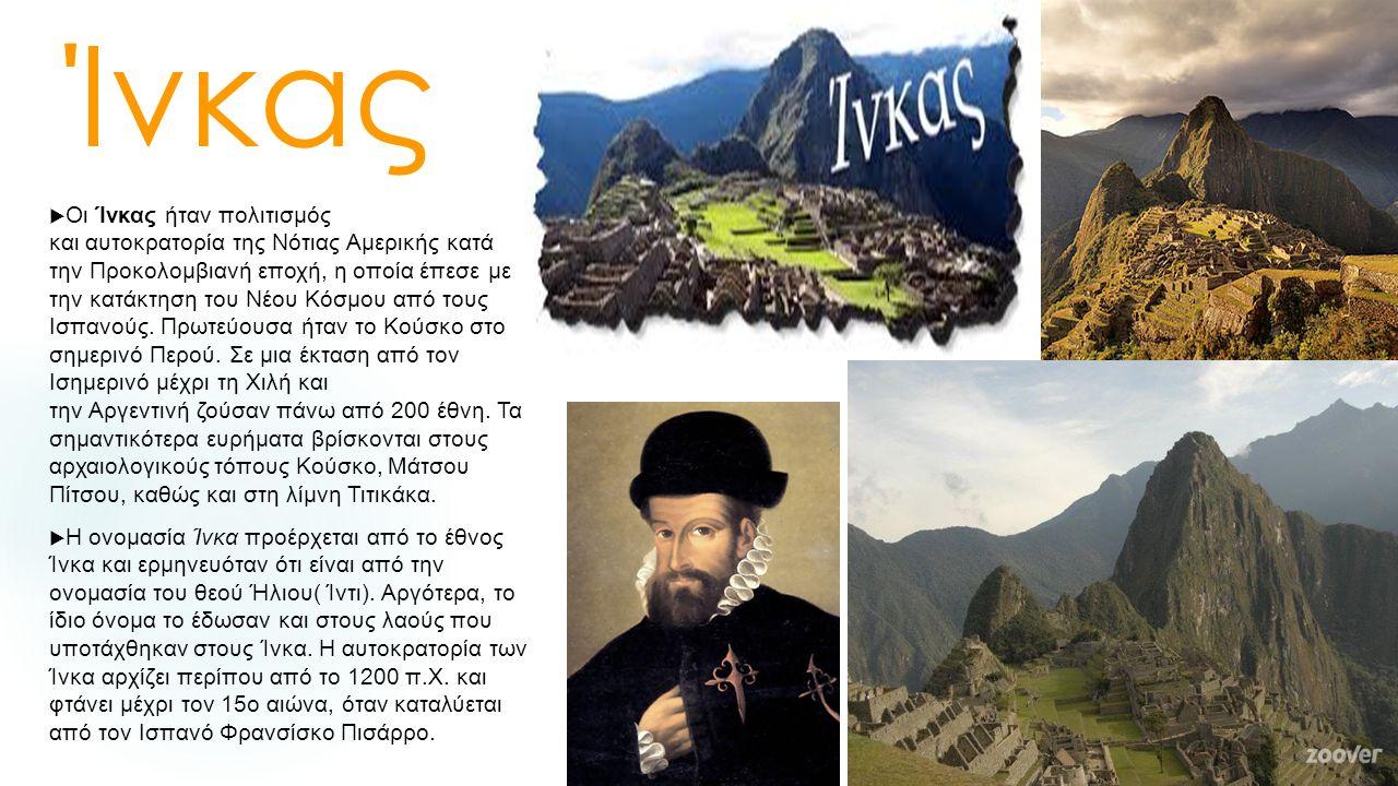 Ίνκας  Οι Ίνκας ήταν πολιτισμός και αυτοκρατορία της Νότιας Αμερικής κατά την Προκολομβιανή εποχή, η οποία έπεσε με την κατάκτηση του Νέου Κόσμου από τους Ισπανούς.