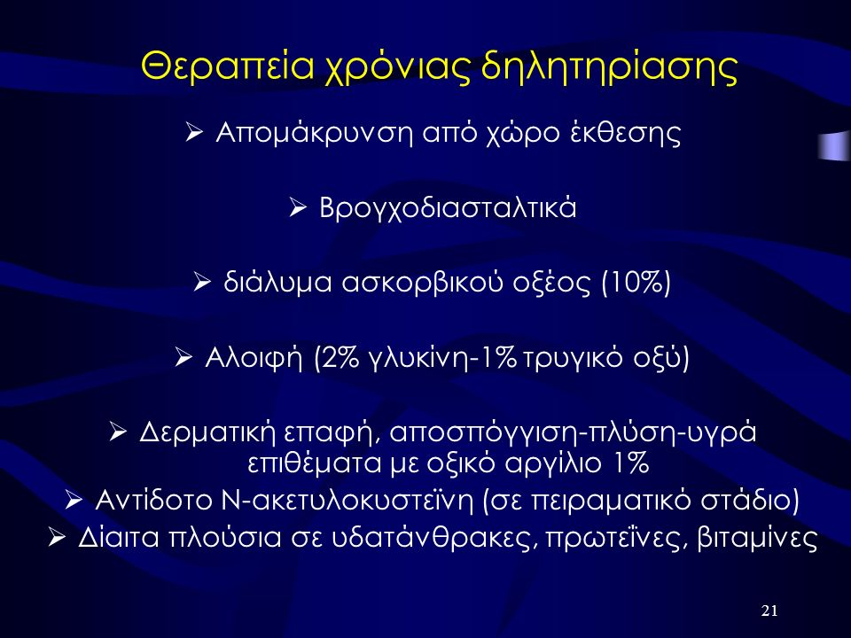 21 Θεραπεία χρόνιας δηλητηρίασης  Απομάκρυνση από χώρο έκθεσης  Βρογχοδιασταλτικά  διάλυμα ασκορβικού οξέος (10%)  Αλοιφή (2% γλυκίνη-1% τρυγικό οξύ)  Δερματική επαφή, αποσπόγγιση-πλύση-υγρά επιθέματα με οξικό αργίλιο 1%  Αντίδοτο Ν-ακετυλοκυστεϊνη (σε πειραματικό στάδιο)  Δίαιτα πλούσια σε υδατάνθρακες, πρωτεΐνες, βιταμίνες
