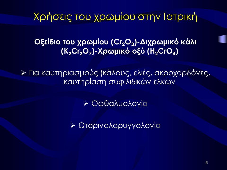 6 Χρήσεις του χρωμίου στην Ιατρική Οξείδιο του χρωμίου (Cr 2 O 3 )-Διχρωμικό κάλι (K 2 Cr 2 O 7 )-Χρωμικό οξύ (Η 2 CrO 4 )  Για καυτηριασμούς (κάλους, ελιές, ακροχορδόνες, καυτηρίαση συφιλιδικών ελκών  Οφθαλμολογία  Ωτορινολαρυγγολογία