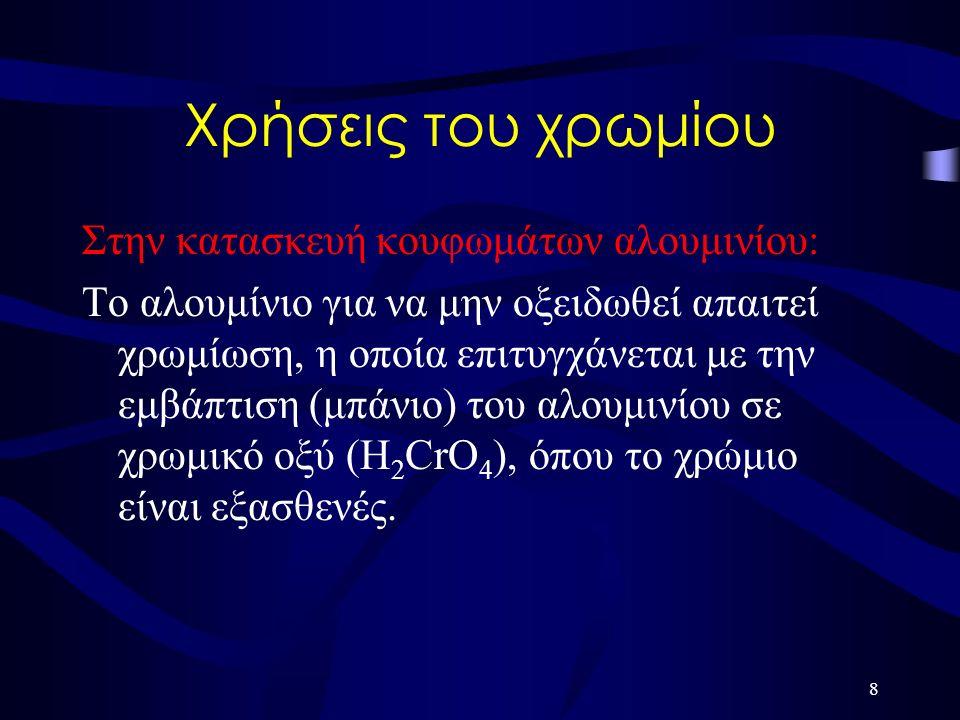 Χρήσεις του χρωμίου Στην κατασκευή κουφωμάτων αλουμινίου: Το αλουμίνιο για να μην οξειδωθεί απαιτεί χρωμίωση, η οποία επιτυγχάνεται με την εμβάπτιση (μπάνιο) του αλουμινίου σε χρωμικό οξύ (Η 2 CrO 4 ), όπου το χρώμιο είναι εξασθενές.