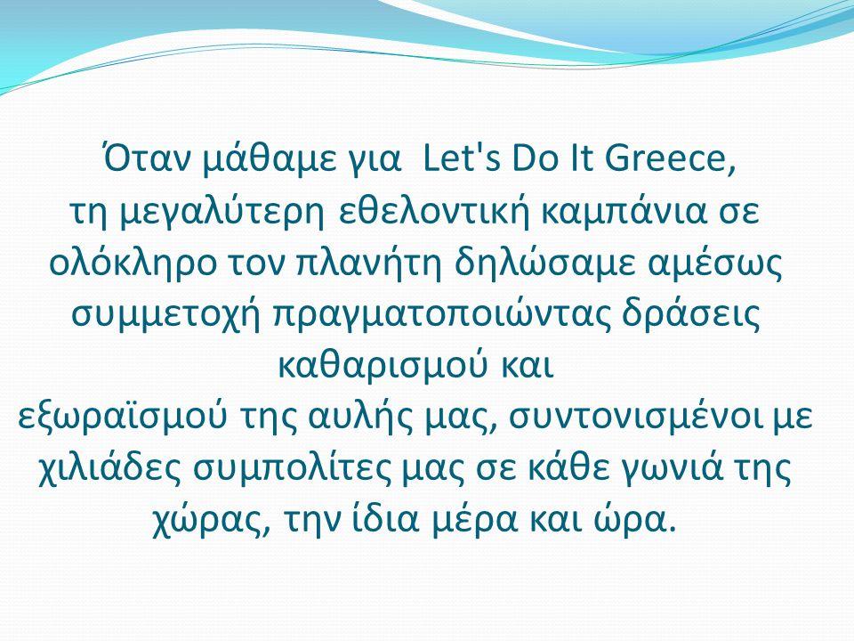 Όταν μάθαμε για Let s Do It Greece, τη μεγαλύτερη εθελοντική καμπάνια σε ολόκληρο τον πλανήτη δηλώσαμε αμέσως συμμετοχή πραγματοποιώντας δράσεις καθαρισμού και εξωραϊσμού της αυλής μας, συντονισμένοι με χιλιάδες συμπολίτες μας σε κάθε γωνιά της χώρας, την ίδια μέρα και ώρα.