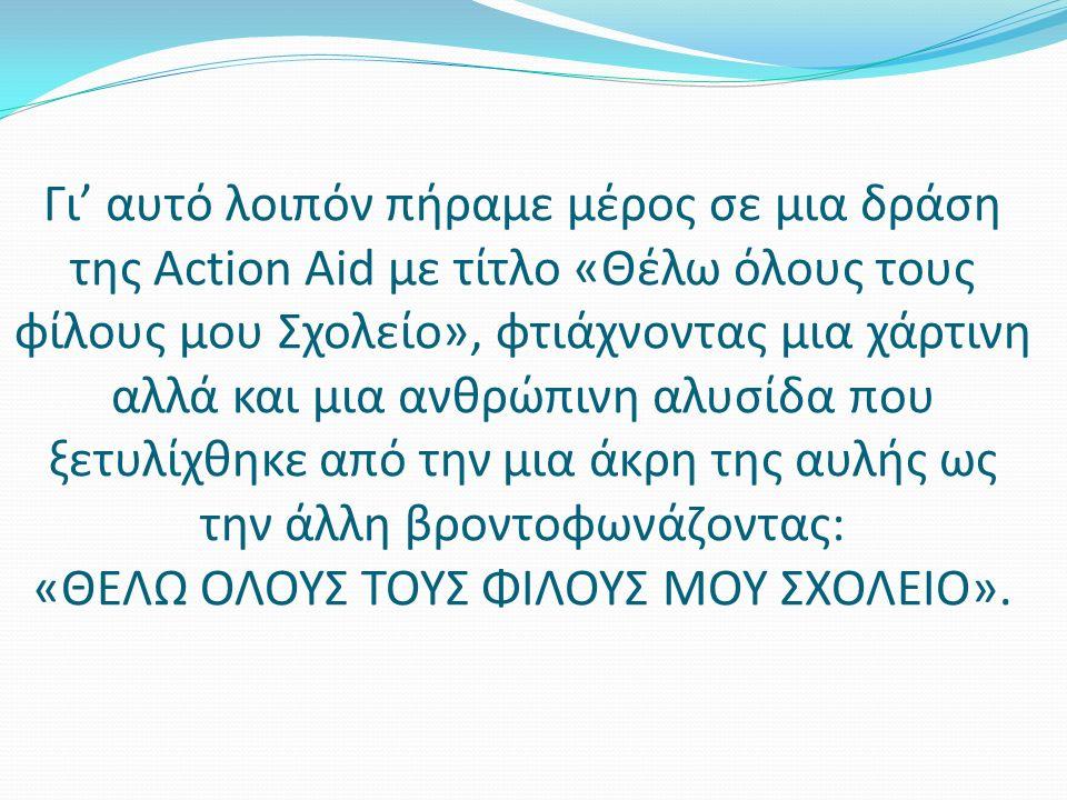 Γι' αυτό λοιπόν πήραμε μέρος σε μια δράση της Action Aid με τίτλο «Θέλω όλους τους φίλους μου Σχολείο», φτιάχνοντας μια χάρτινη αλλά και μια ανθρώπινη αλυσίδα που ξετυλίχθηκε από την μια άκρη της αυλής ως την άλλη βροντοφωνάζοντας: «ΘΕΛΩ ΟΛΟΥΣ ΤΟΥΣ ΦΙΛΟΥΣ ΜΟΥ ΣΧΟΛΕΙΟ».