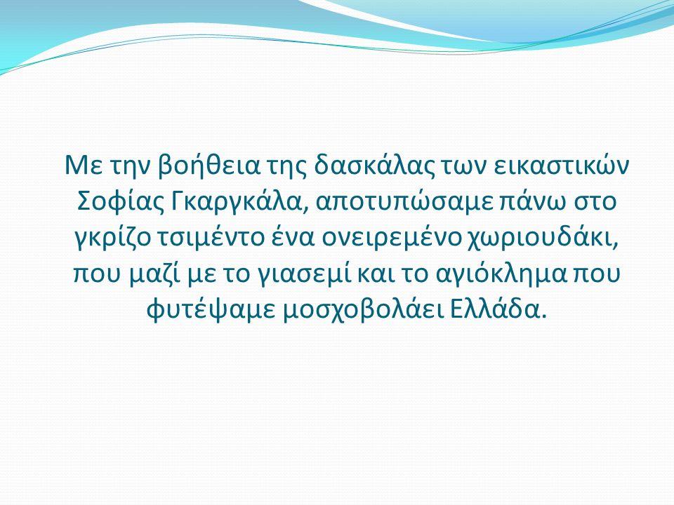 Με την βοήθεια της δασκάλας των εικαστικών Σοφίας Γκαργκάλα, αποτυπώσαμε πάνω στο γκρίζο τσιμέντο ένα ονειρεμένο χωριουδάκι, που μαζί με το γιασεμί και το αγιόκλημα που φυτέψαμε μοσχοβολάει Ελλάδα.