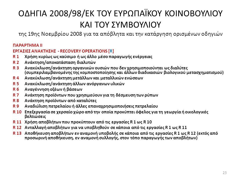 ΟΔΗΓΙΑ 2008/98/ΕΚ ΤΟΥ ΕΥΡΩΠΑΪΚΟΥ ΚΟΙΝΟΒΟΥΛΙΟΥ ΚΑΙ ΤΟΥ ΣΥΜΒΟΥΛΙΟΥ της 19ης Νοεμβρίου 2008 για τα απόβλητα και την κατάργηση ορισμένων οδηγιών ΠΑΡΑΡΤΗΜΑ ΙΙ ΕΡΓΑΣΙΕΣ ΑΝΑΚΤΗΣΗΣ - RECOVERY OPERATIONS [R] R 1Χρήση κυρίως ως καύσιμο ή ως άλλο μέσο παραγωγής ενέργειας R 2 Ανάκτηση/αποκατάσταση διαλυτών R 3 Ανακύκλωση/ανάκτηση οργανικών ουσιών που δεν χρησιμοποιούνται ως διαλύτες (συμπεριλαμβανομένης της κομποστοποίησης και άλλων διαδικασιών βιολογικού μετασχηματισμού) R 4 Ανακύκλωση/ανάκτηση μετάλλων και μεταλλικών ενώσεων R 5 Ανακύκλωση/ανάκτηση άλλων ανόργανων υλικών R 6 Αναγέννηση οξέων ή βάσεων R 7 Ανάκτηση προϊόντων που χρησιμεύουν για τη δέσμευση των ρύπων R 8 Ανάκτηση προϊόντων από καταλύτες R 9 Αναδιύλιση πετρελαίου ή άλλες επαναχρησιμοποιήσεις πετρελαίου R 10 Επεξεργασία σε χερσαίο χώρο από την οποία προκύπτει όφελος για τη γεωργία ή οικολογικές βελτιώσεις R 11 Χρήση αποβλήτων που προκύπτουν από τις εργασίες R 1 ως R 10 R 12 Ανταλλαγή αποβλήτων για να υποβληθούν σε κάποια από τις εργασίες R 1 ως R 11 R 13 Αποθήκευση αποβλήτων εν αναμονή υποβολής σε κάποια από τις εργασίες R 1 ως R 12 (εκτός από προσωρινή αποθήκευση, εν αναμονή συλλογής, στον τόπο παραγωγής των αποβλήτων) 23
