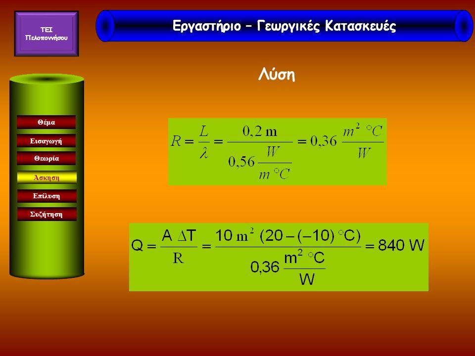 Εισαγωγή Θεωρία Άσκηση Επίλυση Συζήτηση Θέμα Aξυλ = 30 m 2 x 0,2 = 6 m 2, Aτοιχ=24 m 2 R=3,55 m 2 °C/W Q = A ΔΤ/R=> Q = 212 W Άσκηση 2 η Εργαστήριο – Γεωργικές Κατασκευές TEI Πελοποννήσου