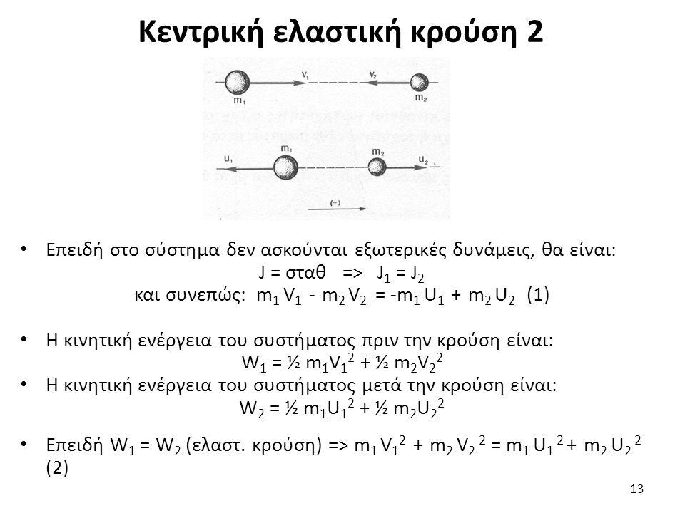 Κεντρική ελαστική κρούση 2 Επειδή στο σύστημα δεν ασκούνται εξωτερικές δυνάμεις, θα είναι: J = σταθ => J 1 = J 2 και συνεπώς: m 1 V 1 - m 2 V 2 = -m 1 U 1 + m 2 U 2 (1) Η κινητική ενέργεια του συστήματος πριν την κρούση είναι: W 1 = ½ m 1 V 1 2 + ½ m 2 V 2 2 Η κινητική ενέργεια του συστήματος μετά την κρούση είναι: W 2 = ½ m 1 U 1 2 + ½ m 2 U 2 2 Επειδή W 1 = W 2 (ελαστ.