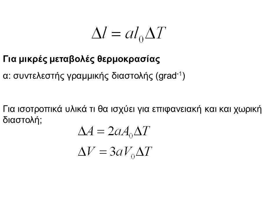 Για μικρές μεταβολές θερμοκρασίας α: συντελεστής γραμμικής διαστολής (grad -1 ) Για ισοτροπικά υλικά τι θα ισχύει για επιφανειακή και και χωρική διαστολή;