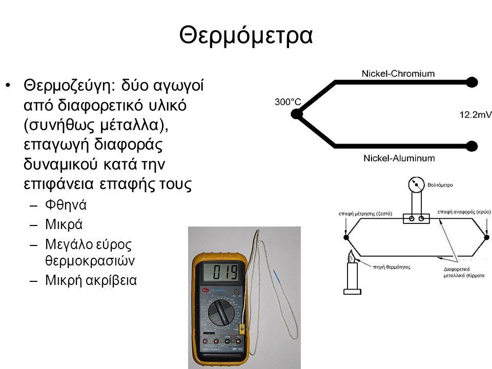 Θερμόμετρα Θερμοζεύγη: δύο αγωγοί από διαφορετικό υλικό (συνήθως μέταλλα), επαγωγή διαφοράς δυναμικού κατά την επιφάνεια επαφής τους –Φθηνά –Μικρά –Μεγάλο εύρος θερμοκρασιών –Μικρή ακρίβεια