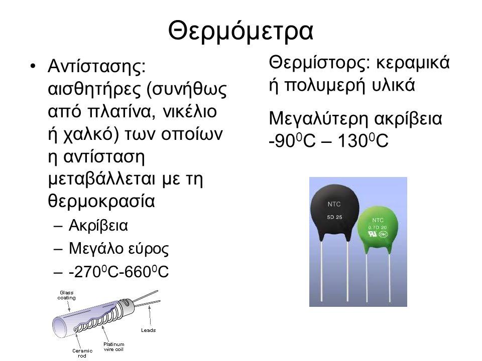 Θερμόμετρα Αντίστασης: αισθητήρες (συνήθως από πλατίνα, νικέλιο ή χαλκό) των οποίων η αντίσταση μεταβάλλεται με τη θερμοκρασία –Ακρίβεια –Μεγάλο εύρος –-270 0 C-660 0 C Θερμίστορς: κεραμικά ή πολυμερή υλικά Μεγαλύτερη ακρίβεια -90 0 C – 130 0 C